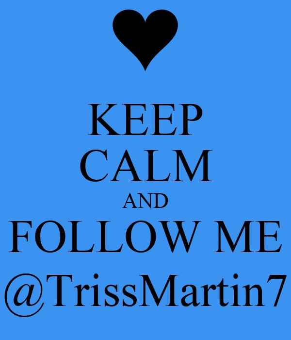 KEEP CALM AND FOLLOW ME @TrissMartin7