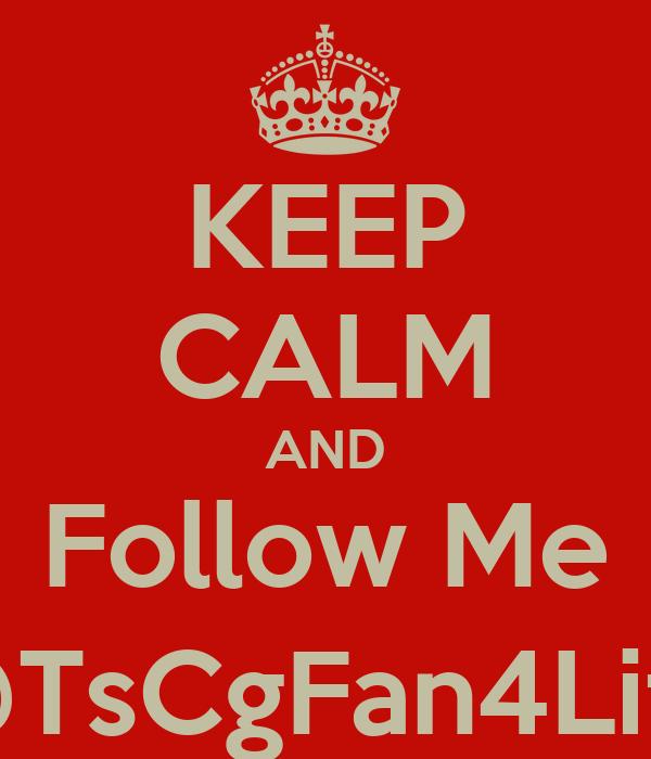 KEEP CALM AND Follow Me @TsCgFan4Life