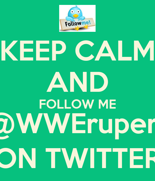 KEEP CALM AND FOLLOW ME @WWErupert ON TWITTER