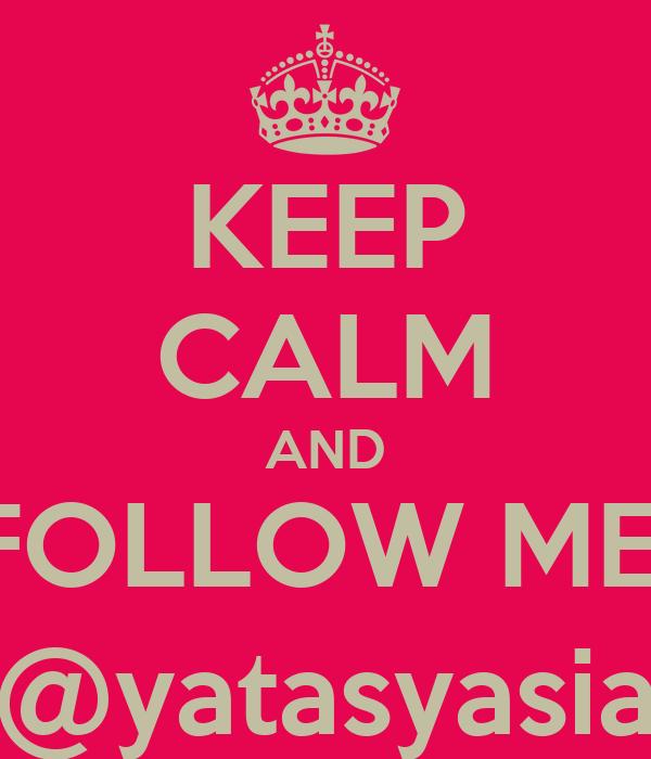 KEEP CALM AND FOLLOW ME  @yatasyasia