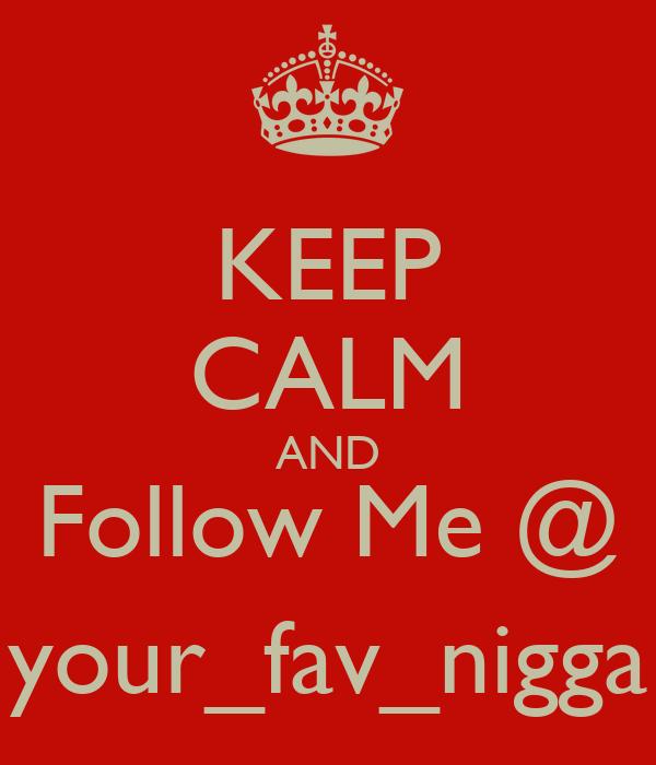 KEEP CALM AND Follow Me @ your_fav_nigga
