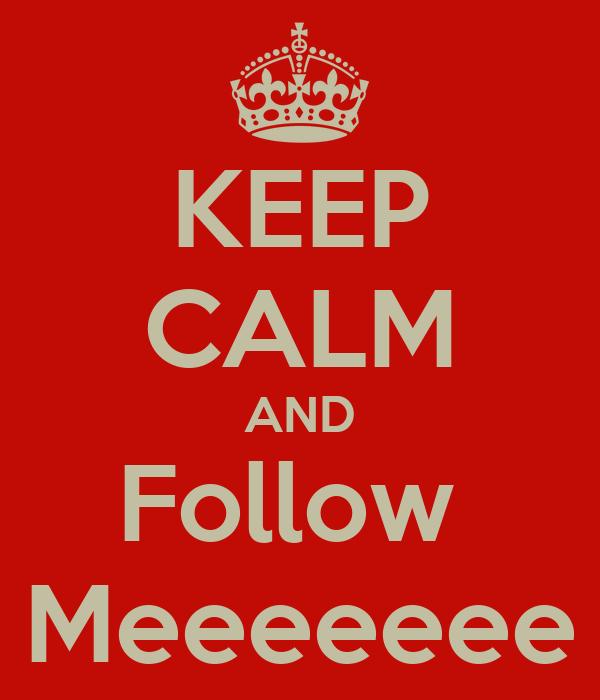 KEEP CALM AND Follow  Meeeeeee