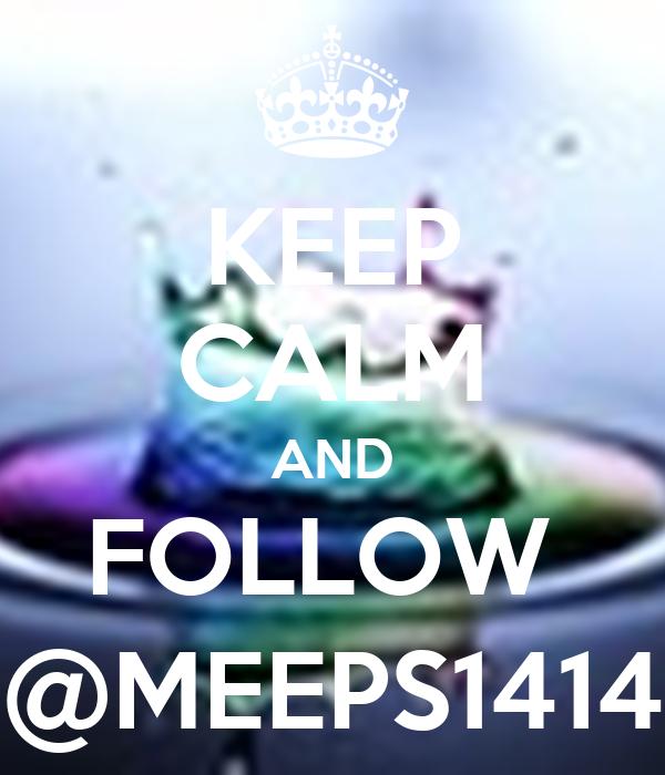 KEEP CALM AND FOLLOW  @MEEPS1414