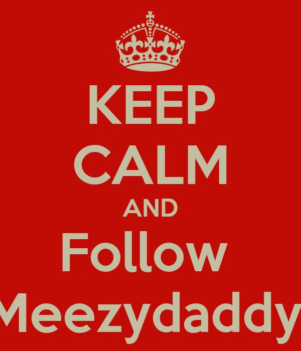 KEEP CALM AND Follow  Meezydaddy
