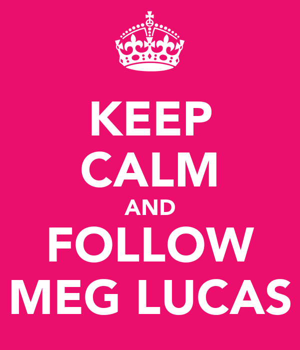 KEEP CALM AND FOLLOW MEG LUCAS
