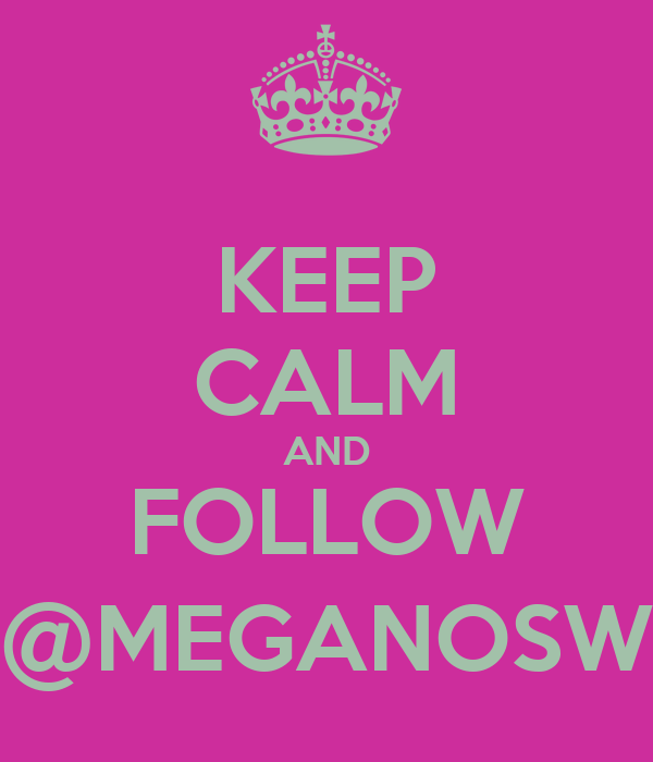 KEEP CALM AND FOLLOW @MEGANOSW