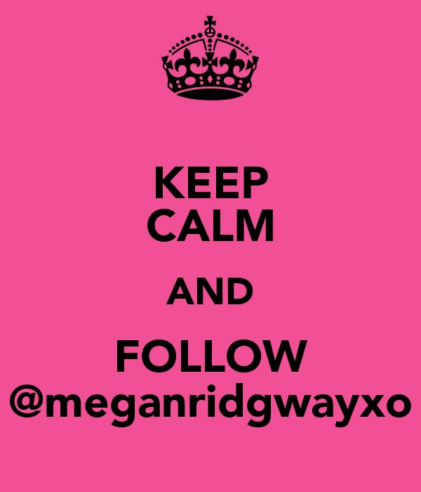 KEEP CALM AND FOLLOW @meganridgwayxo