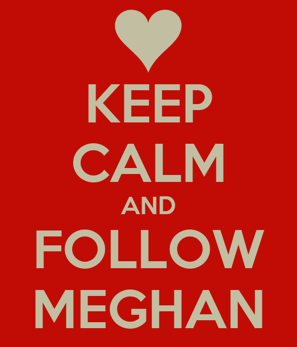KEEP CALM AND FOLLOW MEGHAN
