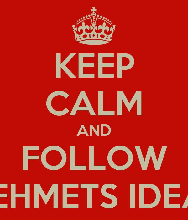 KEEP CALM AND FOLLOW MEHMETS IDEAS