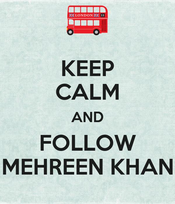 KEEP CALM AND FOLLOW MEHREEN KHAN