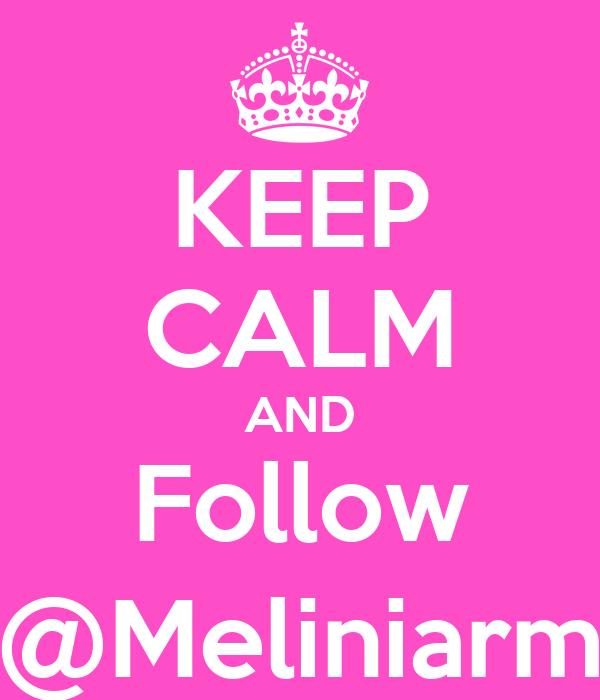 KEEP CALM AND Follow @Meliniarm