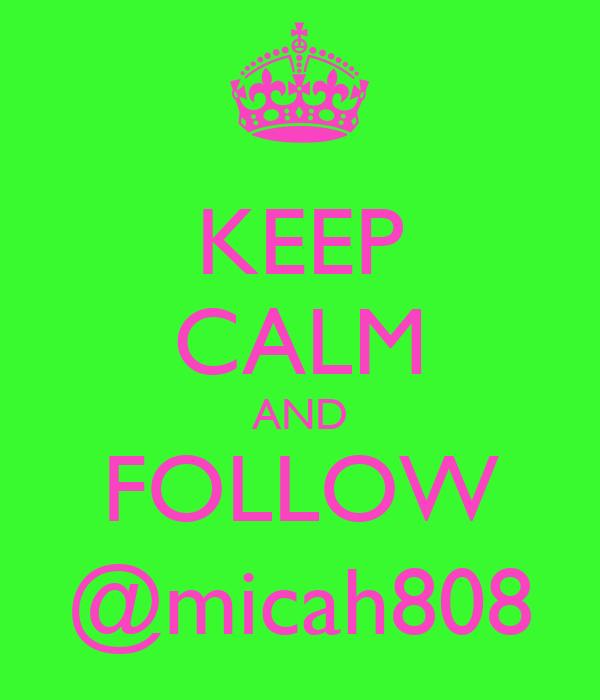 KEEP CALM AND FOLLOW @micah808