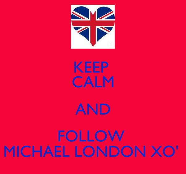 KEEP  CALM AND FOLLOW  MICHAEL LONDON XO'