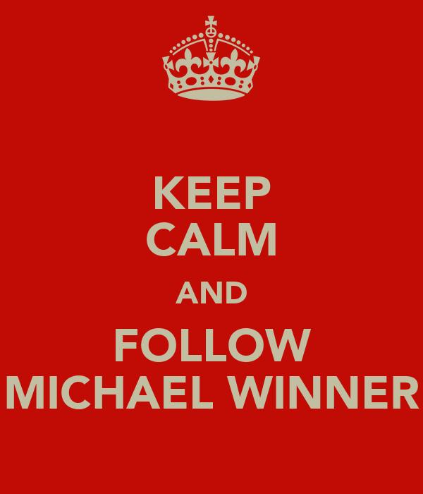 KEEP CALM AND FOLLOW MICHAEL WINNER