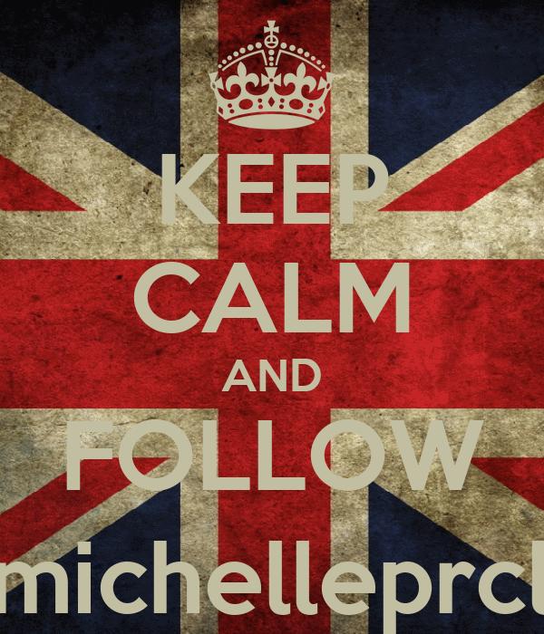 KEEP CALM AND FOLLOW @michelleprcllia