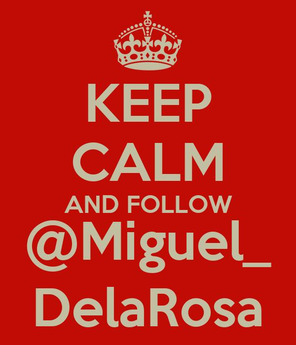 KEEP CALM AND FOLLOW @Miguel_ DelaRosa