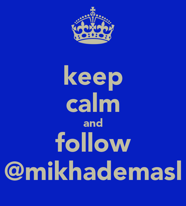 keep calm and follow @mikhademasl