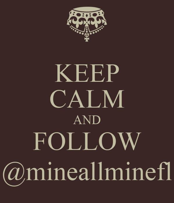 KEEP CALM AND FOLLOW @mineallminefl