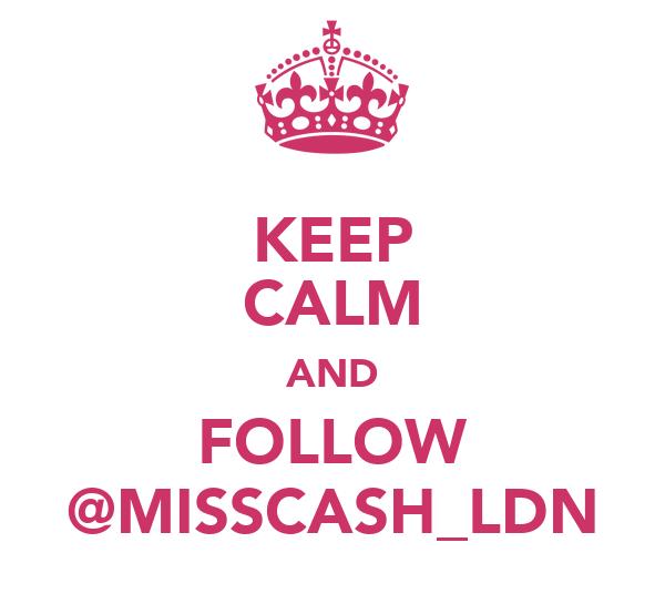 KEEP CALM AND FOLLOW @MISSCASH_LDN