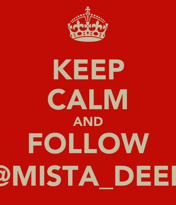 KEEP CALM AND FOLLOW @MISTA_DEEP