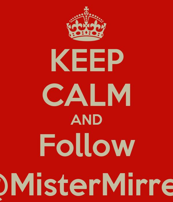 KEEP CALM AND Follow @MisterMirrey