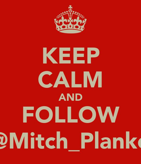 KEEP CALM AND FOLLOW @Mitch_Planko