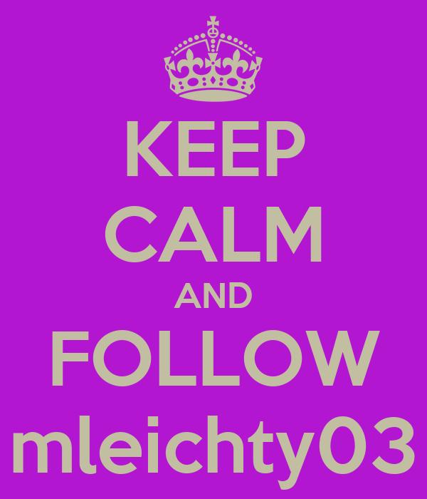 KEEP CALM AND FOLLOW mleichty03