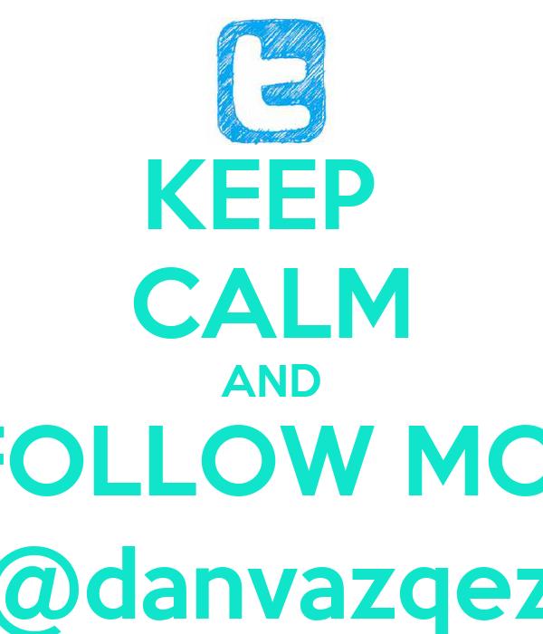 KEEP  CALM AND FOLLOW MOI @danvazqez
