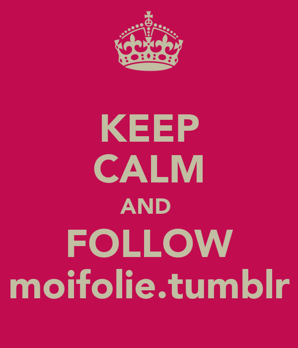 KEEP CALM AND  FOLLOW moifolie.tumblr