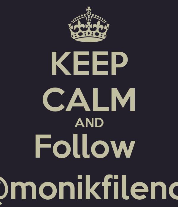KEEP CALM AND Follow  @monikfilency