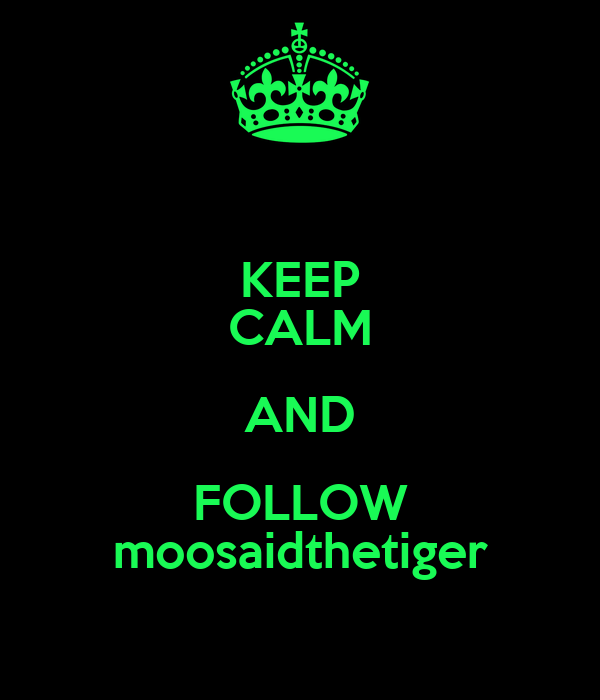 KEEP CALM AND FOLLOW moosaidthetiger