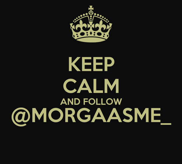 KEEP CALM AND FOLLOW @MORGAASME_