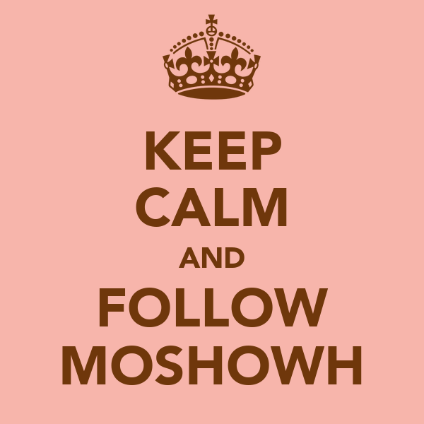 KEEP CALM AND FOLLOW MOSHOWH