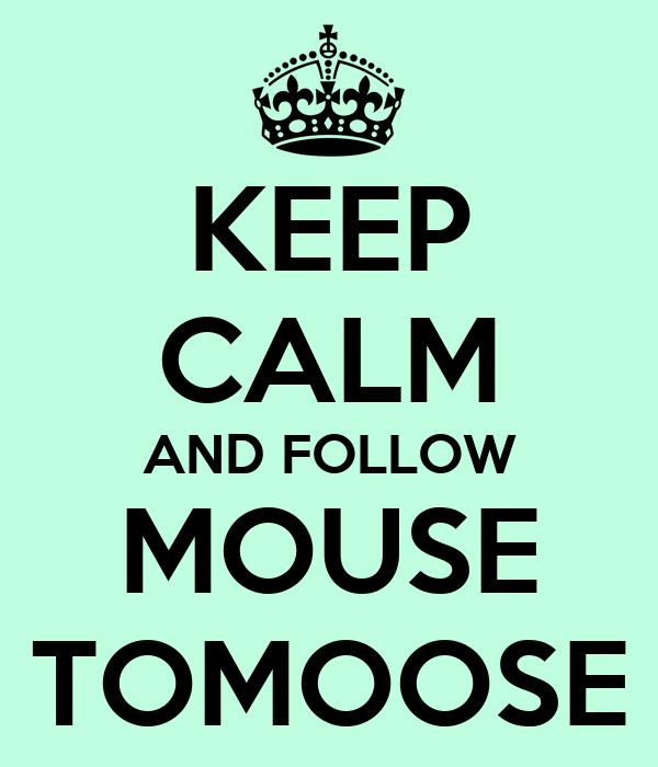 KEEP CALM AND FOLLOW MOUSE TOMOOSE