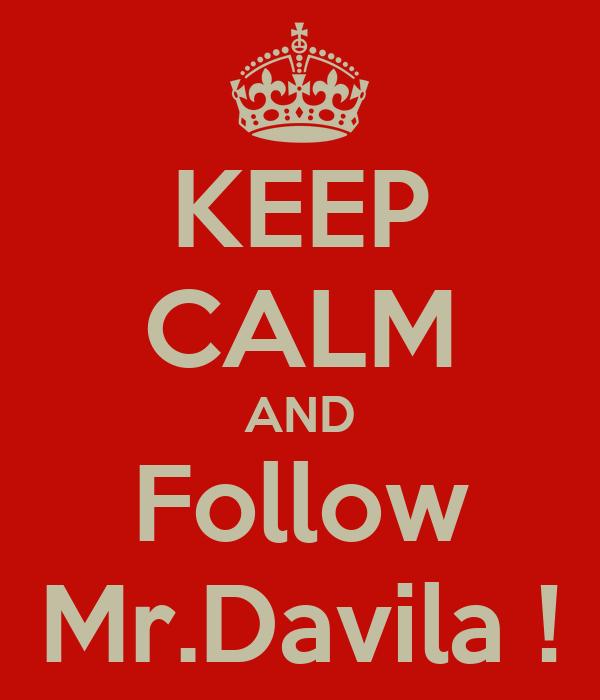 KEEP CALM AND Follow Mr.Davila !