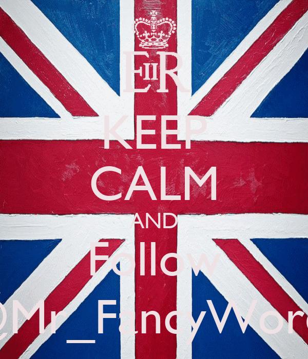 KEEP CALM AND Follow @Mr_FancyWords