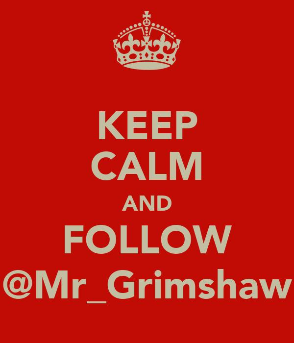 KEEP CALM AND FOLLOW @Mr_Grimshaw