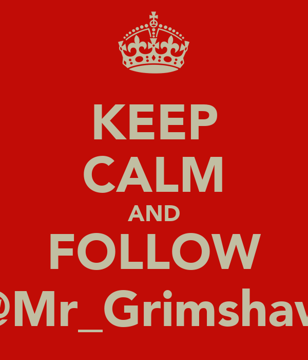 KEEP CALM AND FOLLOW @Mr_Grimshaw