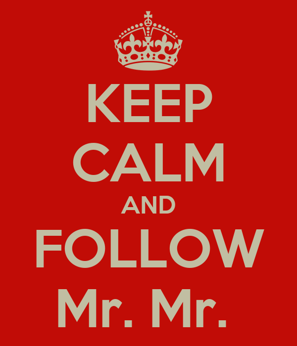 KEEP CALM AND FOLLOW Mr. Mr.