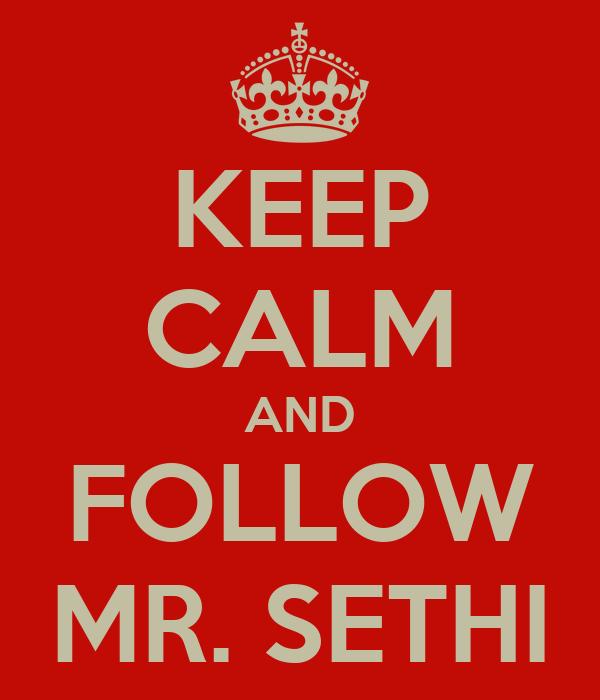 KEEP CALM AND FOLLOW MR. SETHI