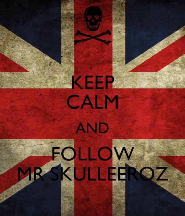 KEEP CALM AND FOLLOW MR SKULLEEROZ
