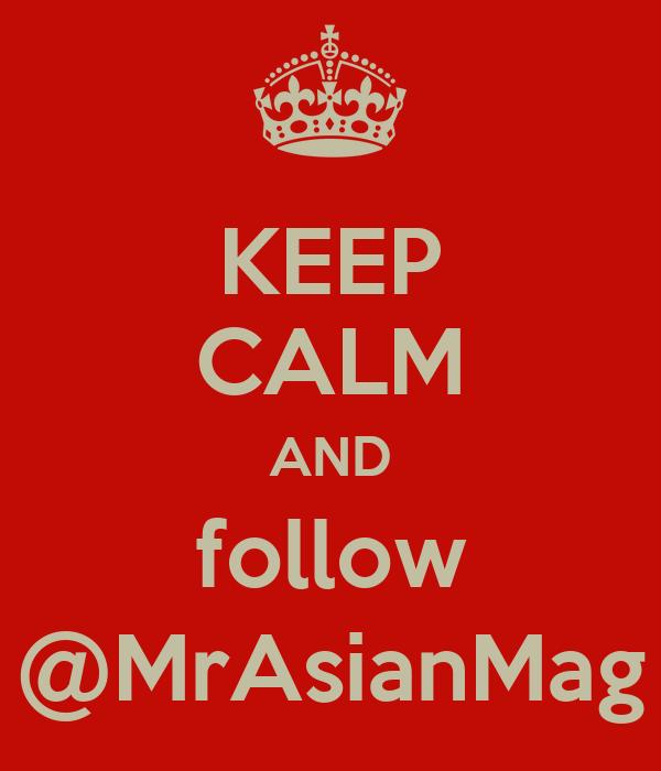 KEEP CALM AND follow @MrAsianMag