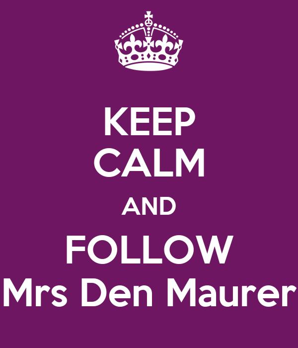 KEEP CALM AND FOLLOW Mrs Den Maurer