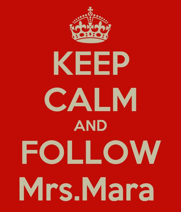 KEEP CALM AND FOLLOW Mrs.Mara
