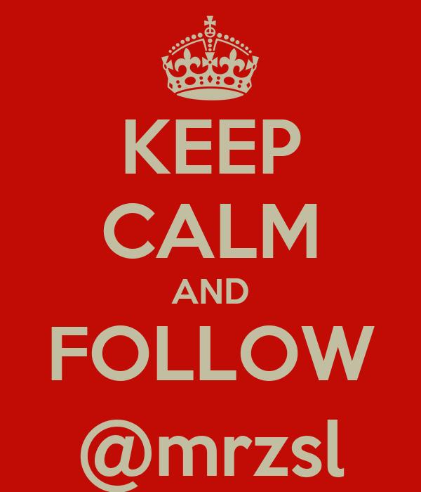 KEEP CALM AND FOLLOW @mrzsl