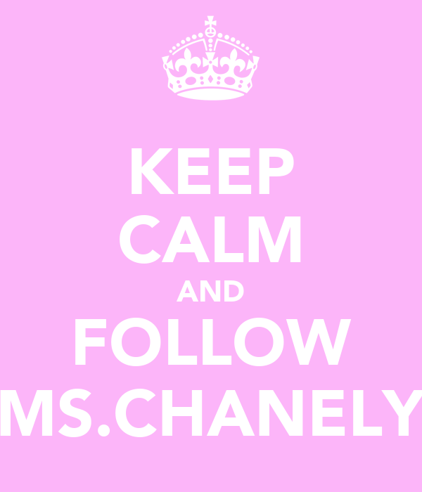 KEEP CALM AND FOLLOW MS.CHANELY