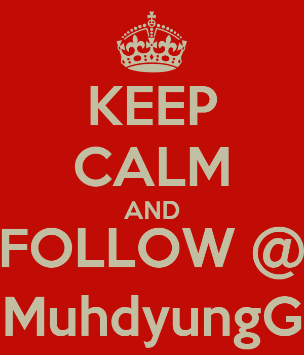 KEEP CALM AND FOLLOW @ MuhdyungG