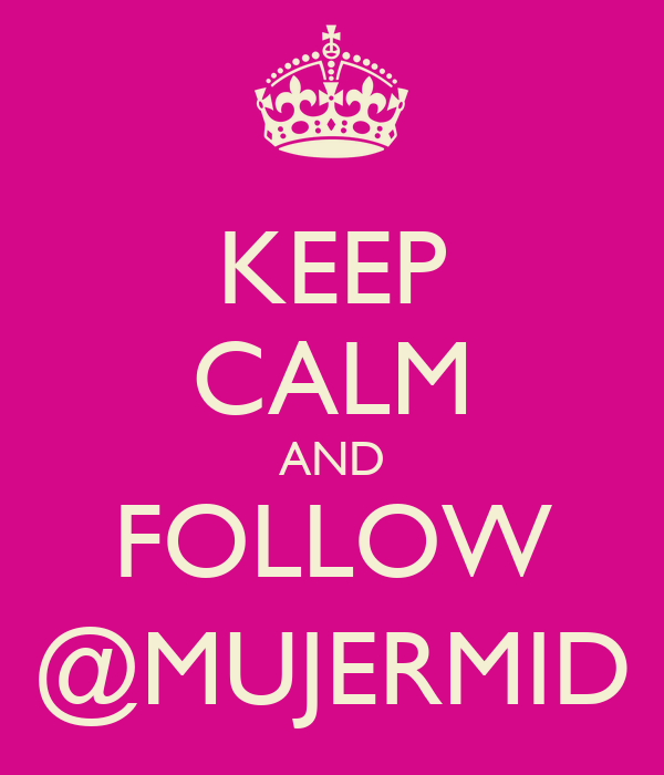 KEEP CALM AND FOLLOW @MUJERMID