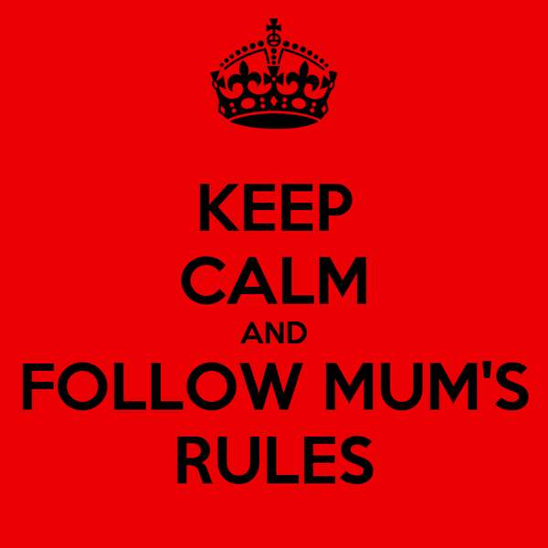 KEEP CALM AND FOLLOW MUM'S RULES