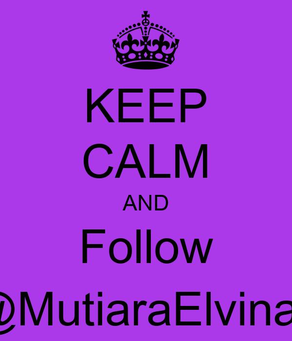 KEEP CALM AND Follow @MutiaraElvina_